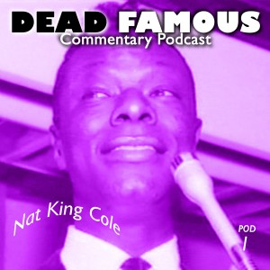 Dead Famous Episode 1: Nat King Cole